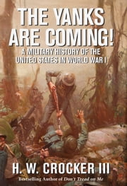 The Yanks Are Coming! - A Military History of the United States in World War I ebook by H. W. Crocker, III