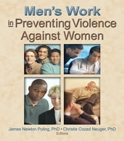 Men's Work in Preventing Violence Against Women ebook by Christie Cozad Neuger, James Newton Poling