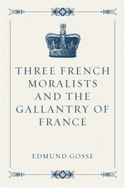 Three French Moralists and The Gallantry of France ebook by Edmund Gosse