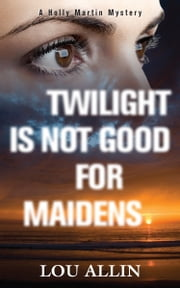 Twilight Is Not Good for Maidens - A Holly Martin Mystery ebook by Lou Allin