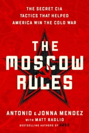 The Moscow Rules - The Secret CIA Tactics That Helped America Win the Cold War eBook by Jonna Mendez, Antonio J. Mendez