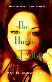 The Hunted of 2060, a Shifter Dystopian (Shifter Evolutions Book #5) ebook by Ami Blackwelder