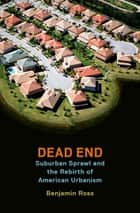 Dead End - Suburban Sprawl and the Rebirth of American Urbanism ebook by Benjamin Ross