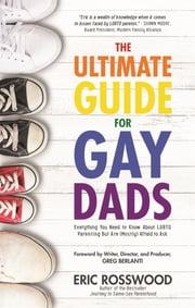 The Ultimate Guide for Gay Dads - Everything You Need to Know About LGBTQ Parenting But Are (Mostly) Afraid to Ask ebook by Eric Rosswood