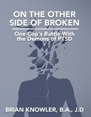 On the Other Side of Broken - One Cop's Battle With the Demons of Post-traumatic Stress Disorder ebook by Brian Knowler, B.A., J.D.