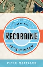 Recording History - The British Record Industry, 1888 – 1931 ebook by Peter Martland