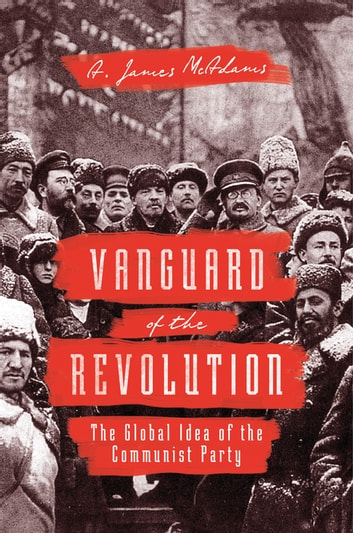 Vanguard of the Revolution - The Global Idea of the Communist Party ebook by A. James McAdams