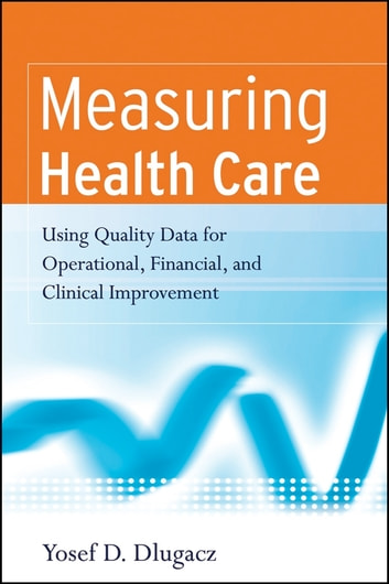 Measuring Health Care - Using Quality Data for Operational, Financial, and Clinical Improvement ebook by Yosef D. Dlugacz
