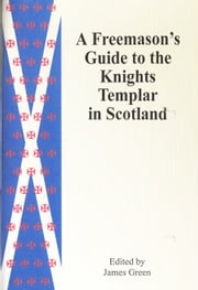 A Freemason's Guide to the Knights Templar in Scotland ebook by James Green