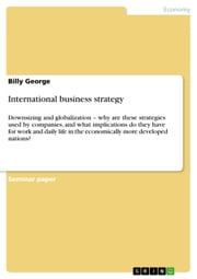 International business strategy - Downsizing and globalization - why are these strategies used by companies, and what implications do they have for work and daily life in the economically more developed nations? ebook by Billy George