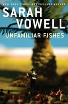 Unfamiliar Fishes ebook by Sarah Vowell