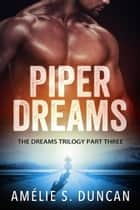 Piper Dreams Part Three - The Dreams Trilogy, #3 ebook by Amélie S. Duncan
