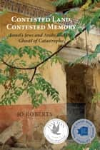 Contested Land, Contested Memory - Israel's Jews and Arabs and the Ghosts of Catastrophe ebook by Jo Roberts