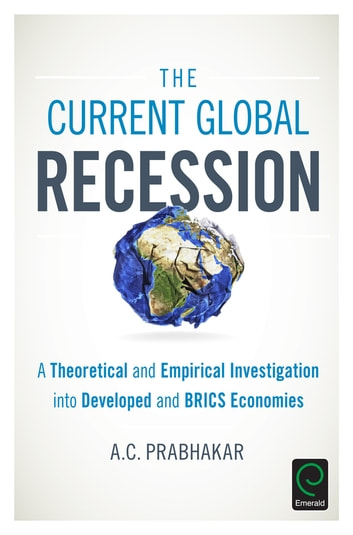 The Current Global Recession - A Theoretical and Empirical Investigation into Developed and BRICS Economies ebook by Akhilesh Chandra Prabhakar