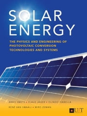 Solar Energy - The physics and engineering of photovoltaic conversion, technologies and systems ebook by Arno Smets, Olindo Isabella, René van Swaaij,...