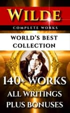 Oscar Wilde Complete Works – World's Best Collection - 140+ Works All Plays, Poems, Poetry, Books, Stories, Fairy Tales, Rarities Plus Biographies & Bonuses ebook by Oscar Wilde, Alfred Douglas, Frank Harris,...