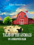 Tales of the Animals On a Borrowed Farm ebook by Ellen Hamilton