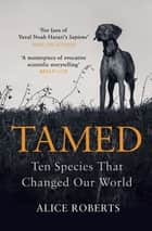 Tamed - Ten Species that Changed our World ebook by Alice Roberts