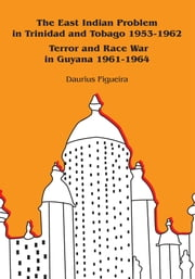 The East Indian Problem in Trinidad and Tobago 1953-1962 Terror and Race War in Guyana 1961-1964 ebook by Daurius Figueira