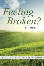 Feeling Broken? - Finding Rest in His Wisdom ebook by R. J. Helm