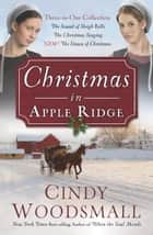 Christmas in Apple Ridge - Three-in-One Collection: The Sound of Sleigh Bells, The Christmas Singing, NEW! The Dawn of Christmas ebook by Cindy Woodsmall