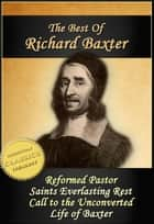 The Best of Richard Baxter: The Reformed Pastor, The Saints Everlasting Rest, Call to the Unconverted, The Life of Richard Baxter ebook by Richard Baxter