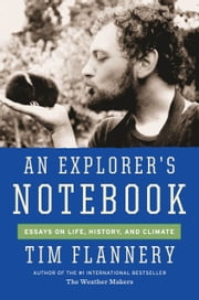 An Explorer's Notebook - Essays on Life, History, and Climate ebook by Tim Flannery