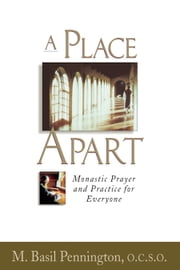A Place Apart - Monastic Prayer and Practice for Everyone ebook by Pennington, O.C.S.O., M. Basil