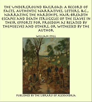The Underground Railroad: A Record of Facts, Authentic Narratives, Letters Narrating the Hardships, Hair-Breadth Escapes and Death Struggles of the Slaves in Their Efforts for Freedom as Related by Themselves and Others, or Witnessed by the Author ebook by William Still