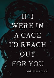 If I Were In A Cage I'd Reach Out For You ebook by Adèle Barclay