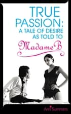 True Passion - A Tale of Desire as Told to Madame B ebook by Ann Summers