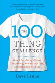 The 100 Thing Challenge - How I Got Rid of Almost Everything, Remade My Life, and Regained My Soul ebook by Dave Bruno