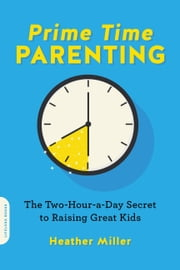 Prime-Time Parenting - The Two-Hour-a-Day Secret to Raising Great Kids ebook by Heather Miller