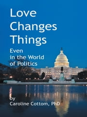 Love Changes Things - Even in the World of Politics ebook by Caroline Cottom, PhD
