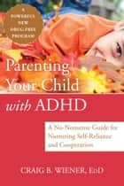 Parenting Your Child with ADHD ebook by Craig Wiener, EdD