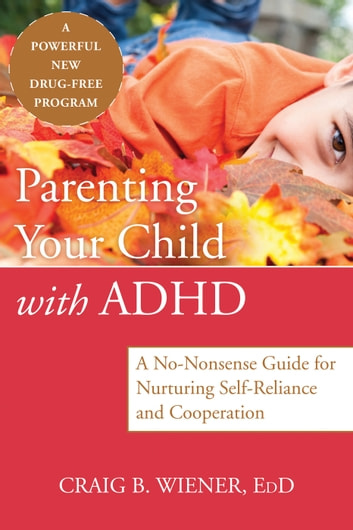 Parenting Your Child with ADHD - A No-Nonsense Guide for Nurturing Self-Reliance and Cooperation ebook by Craig Wiener, EdD