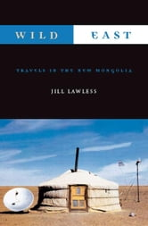 Wild East: Travels in the New Mongolia ebook by Lawless, Jill