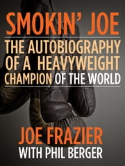 Smokin' Joe - The Autobiography of a Heavyweight Champion of the World, Smokin' Joe Frazier ebook by Joe Frazier,Phil Berger