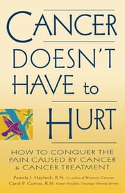 Cancer Doesn't Have to Hurt - How to Conquer the Pain Caused by Cancer and Cancer Treatment ebook by Pamela J. Haylock, R.N., Carol P. Curtiss,...