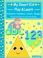 My Smart Kids - Play & Learn - abc Alphabet, 123 Numbers, Colors, Shapes - Education book for Kids with Games ebook by Suzy Makó
