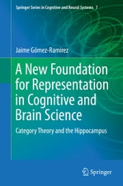 A New Foundation for Representation in Cognitive and Brain Science - Category Theory and the Hippocampus ebook by Jaime Gómez Ramirez