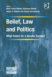 Belief, Law and Politics - What Future for a Secular Europe? ebook by Dr Zeynep Yanasmayan,Ms Katayoun Alidadi,Professor Jørgen S Nielsen,Professor Marie-Claire Foblets,Dr Prakash Shah