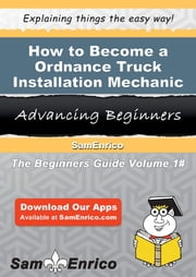 How to Become a Ordnance Truck Installation Mechanic - How to Become a Ordnance Truck Installation Mechanic ebook by Terisa Calabrese