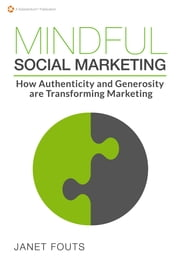 Mindful Social Marketing - How Authenticity and Generosity are Transforming Marketing ebook by Janet Fouts