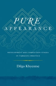 Pure Appearance - Development and Completion Stages in Vajrayana Practice ebook by Dilgo Khyentse Rinpoche,Ani Jinba Palmo,Nalanda Translation Committee