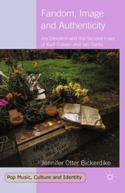 Fandom, Image and Authenticity - Joy Devotion and the Second Lives of Kurt Cobain and Ian Curtis ebook by Jennifer Otter Bickerdike