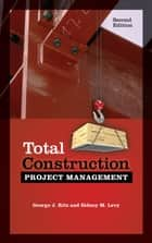 Total Construction Project Management, Second Edition ebook by George Ritz,Sidney Levy