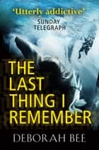 The Last Thing I Remember - An emotional thriller with a devastating twist ebook by Deborah Bee