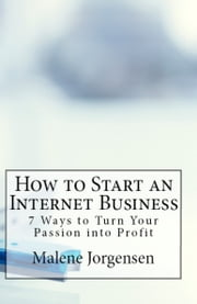 How to Start an Internet Business: 7 Ways to Turn Passion into Profit ebook by Malene Jorgensen