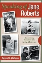 Speaking of Jane Roberts: Remembering the Author of the Seth Materia ebook by Susan M. Watkins